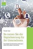 So nutzen Sie die Digitalisierung für Ihr Unternehmen: Praxisratgeber für die...